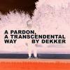 """Dekker """"A Pardon, A Transcendental Way"""""""