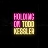 """Todd Kessler """"Holding On (Full)"""""""